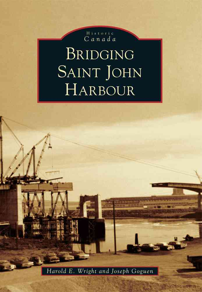Bridging Saint John Harbour By Wright, Harold E./ Goguen, Joseph